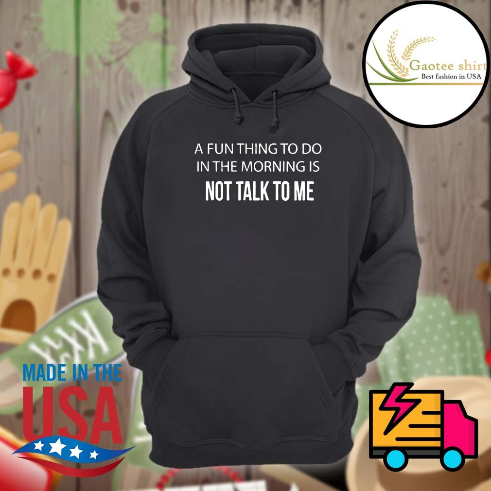A fun thing to do in the morning is not talk to me s Hoodie